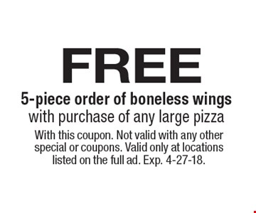 free 5-piece order of boneless wings with purchase of any large pizza. With this coupon. Not valid with any other special or coupons. Valid only at locations listed on the full ad. Exp. 4-27-18.