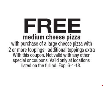 FREE medium cheese pizza with purchase of a large cheese pizza with 2 or more toppings - additional toppings extra. With this coupon. Not valid with any other special or coupons. Valid only at locations listed on the full ad. Exp. 6-1-18.