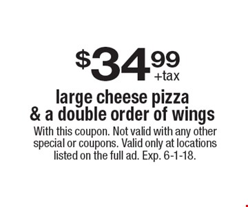 $34.99+tax large cheese pizza & a double order of wings. With this coupon. Not valid with any other special or coupons. Valid only at locations listed on the full ad. Exp. 6-1-18.