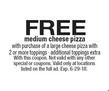 Free medium cheese pizza with purchase of a large cheese pizza with 2 or more toppings - additional toppings extra. With this coupon. Not valid with any other special or coupons. Valid only at locations listed on the full ad. Exp. 6-29-18.