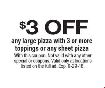 $3 off any large pizza with 3 or more toppings or any sheet pizza. With this coupon. Not valid with any other special or coupons. Valid only at locations listed on the full ad. Exp. 6-29-18.