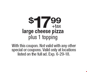$17.99 +tax large cheese pizza plus 1 topping. With this coupon. Not valid with any other special or coupons. Valid only at locations listed on the full ad. Exp. 6-29-18.