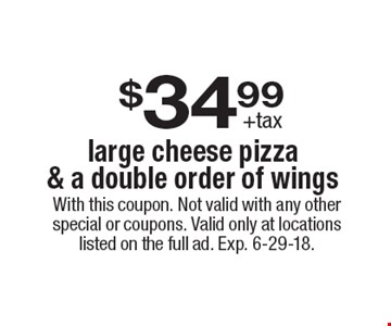 $34.99+tax large cheese pizza & a double order of wings . With this coupon. Not valid with any other special or coupons. Valid only at locations listed on the full ad. Exp. 6-29-18.