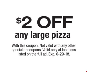 $2 OFF any large pizza. With this coupon. Not valid with any other special or coupons. Valid only at locations listed on the full ad. Exp. 6-29-18.