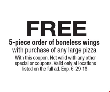 free 5-piece order of boneless wingswith purchase of any large pizza. With this coupon. Not valid with any other special or coupons. Valid only at locations listed on the full ad. Exp. 6-29-18.
