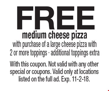FREE medium cheese pizza with purchase of a large cheese pizza with 2 or more toppings - additional toppings extra. With this coupon. Not valid with any other special or coupons. Valid only at locations listed on the full ad. Exp. 11-2-18.