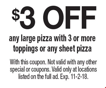$3 OFF any large pizza with 3 or more toppings or any sheet pizza. With this coupon. Not valid with any other special or coupons. Valid only at locations listed on the full ad. Exp. 11-2-18.