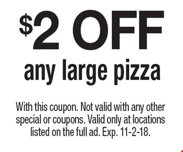 $2 OFF any large pizza. With this coupon. Not valid with any other special or coupons. Valid only at locations listed on the full ad. Exp. 11-2-18.