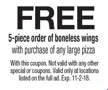 Free 5-piece order of boneless wings with purchase of any large pizza. With this coupon. Not valid with any other special or coupons. Valid only at locations listed on the full ad. Exp. 11-2-18.