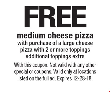 FREE medium cheese pizza with purchase of a large cheese pizza with 2 or more toppings additional toppings extra. With this coupon. Not valid with any other special or coupons. Valid only at locations listed on the full ad. Expires 12-28-18.