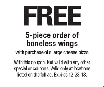 FREE 5-piece order of boneless wings with purchase of a large cheese pizza. With this coupon. Not valid with any other special or coupons. Valid only at locations listed on the full ad. Expires 12-28-18.