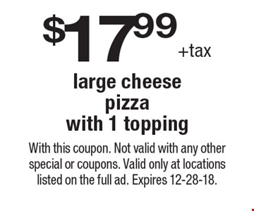 $17.99+tax large cheese pizza with 1 topping. With this coupon. Not valid with any other special or coupons. Valid only at locations listed on the full ad. Expires 12-28-18.