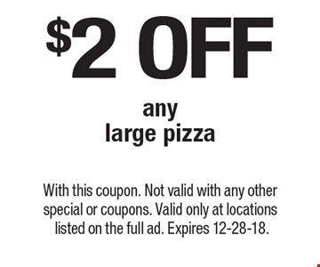 $2 off any large pizza. With this coupon. Not valid with any other special or coupons. Valid only at locations listed on the full ad. Expires 12-28-18.