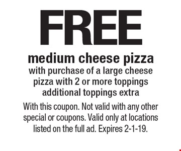 FREE medium cheese pizza with purchase of a large cheese pizza with 2 or more toppings. Additional toppings extra. With this coupon. Not valid with any other special or coupons. Valid only at locations listed on the full ad. Expires 2-1-19.