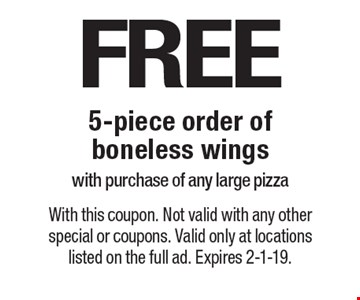 FREE 5-piece order of boneless wings with purchase of any large pizza. With this coupon. Not valid with any other special or coupons. Valid only at locations listed on the full ad. Expires 2-1-19.