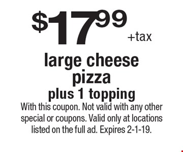 $17.99 +tax large cheese pizza plus 1 topping. With this coupon. Not valid with any other special or coupons. Valid only at locations listed on the full ad. Expires 2-1-19.