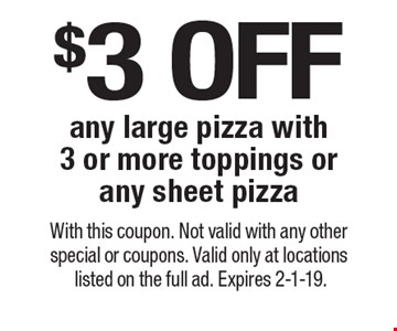 $3 off any large pizza with 3 or more toppings or any sheet pizza. With this coupon. Not valid with any other special or coupons. Valid only at locations listed on the full ad. Expires 2-1-19.