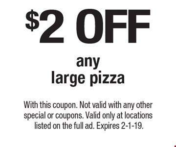 $2 off any large pizza. With this coupon. Not valid with any other special or coupons. Valid only at locations listed on the full ad. Expires 2-1-19.
