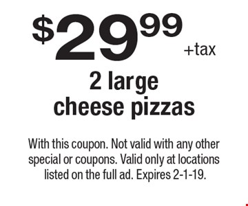 $29.99 +tax 2 large cheese pizzas. With this coupon. Not valid with any other special or coupons. Valid only at locations listed on the full ad. Expires 2-1-19.