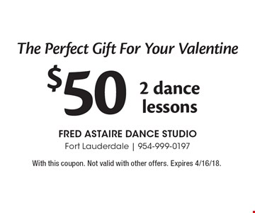 The Perfect Gift For Your Valentine! $50 2 dance lessons. With this coupon. Not valid with other offers. Expires 4/16/18.