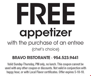 FREE appetizer with the purchase of an entree (chef's choice). Valid Sunday-Thursday, PM only, no lunch. This coupon cannot be used with any other coupon or discounts. Not valid in conjunction with happy hour, or with Local Flavor certificates. Offer expires 5-18-18.