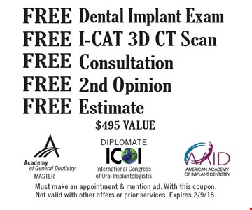 Free I-CAT 3D CT Scan, Free Estimate, Free 2nd Opinion, Free Consultation, Free Dental Implant Exam. $495 Value. Must make an appointment & mention ad. With this coupon. Not valid with other offers or prior services. Expires 2/9/18.