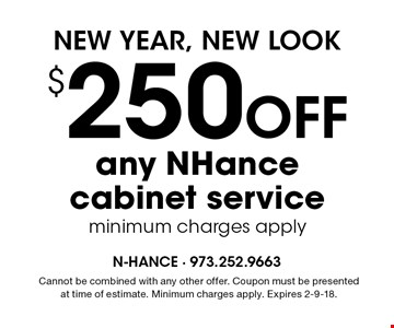 NEW YEAR, NEW LOOK. $250 OFF any NHance cabinet service, minimum charges apply. Cannot be combined with any other offer. Coupon must be presented at time of estimate. Minimum charges apply. Expires 2-9-18.