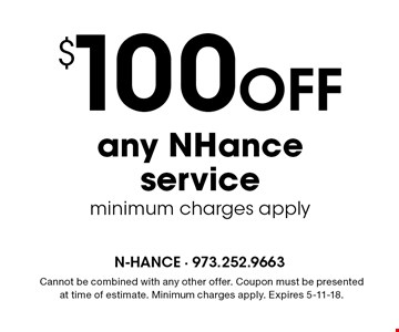 $100 OFF any NHance service. Minimum charges apply. Cannot be combined with any other offer. Coupon must be presented at time of estimate. Minimum charges apply. Expires 5-11-18.