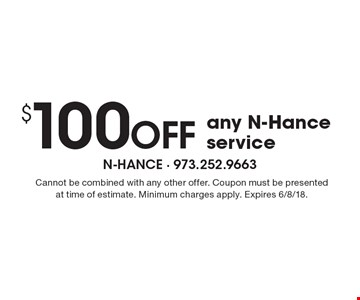 $100 off any N-Hance service. Cannot be combined with any other offer. Coupon must be presented at time of estimate. Minimum charges apply. Expires 6/8/18.