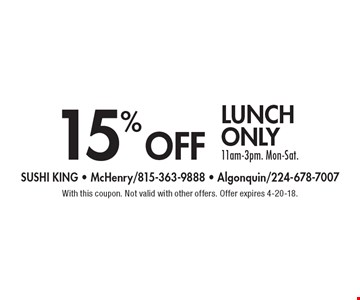 15% off lunch only, 11am-3pm, Mon-Sat. With this coupon. Not valid with other offers. Offer expires 4-20-18.