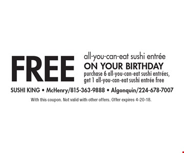 Free all-you-can-eat sushi entree on your birthday. Purchase 6 all-you-can-eat sushi entrees, get 1 all-you-can-eat sushi entree free. With this coupon. Not valid with other offers. Offer expires 4-20-18.