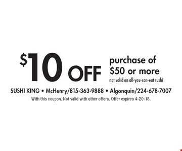 $10 off purchase of $50 or more. Not valid on all-you-can-eat sushi. With this coupon. Not valid with other offers. Offer expires 4-20-18.