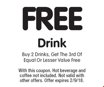FREE Drink. Buy 2 Drinks, Get The 3rd Of Equal Or Lesser Value Free. With this coupon. Hot beverage and coffee not included. Not valid with other offers. Offer expires 2/9/18.