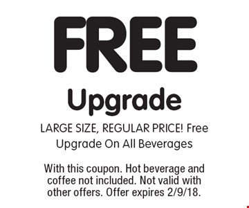 FREE Upgrade. LARGE SIZE, REGULAR PRICE! Free Upgrade On All Beverages. With this coupon. Hot beverage and coffee not included. Not valid with other offers. Offer expires 2/9/18.