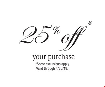 25% off * your purchase. *Some exclusions apply. Valid through 4/30/18.
