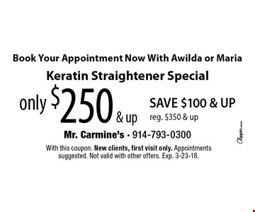 Book your appointment now with Awilda or Maria. Only $250 & up Keratin straightener special. Save $100 & up. Reg. $350 & up. With this coupon. New clients, first visit only. Appointments suggested. Not valid with other offers. Exp. 3-23-18.