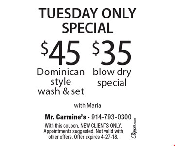 TUESDAY ONLY SPECIAL. $35 blow dry special. $45 Dominican style wash & set. With Maria. With this coupon. New clients only. Appointments suggested. Not valid with other offers. Offer expires 4-27-18.