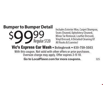 $99.99 Regular $120 Bumper to Bumper Detail. Includes Exterior Wax, Carpet Shampoo, Seats Cleaned, Upholstery Cleaned, Minor Tar Removal, Leather Dressed, Vinyl Dressed, A Detailed Cleaning Of All Nooks & Crannies!. With this coupon. Not valid with other offers or prior purchases.Oversize charge may apply. Offer expires 3-9-18. Go to LocalFlavor.com for more coupons.