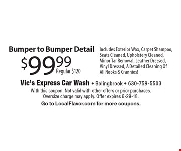 $99.99 Regular $120 Bumper to Bumper Detail Includes Exterior Wax, Carpet Shampoo, Seats Cleaned, Upholstery Cleaned, Minor Tar Removal, Leather Dressed, Vinyl Dressed, A Detailed Cleaning Of