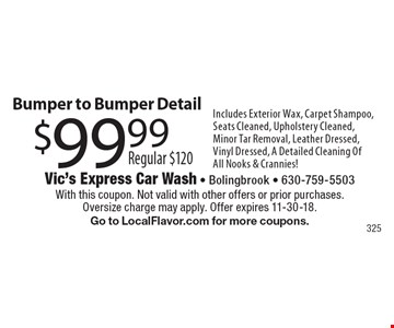 $99.99 Bumper to Bumper Detail, Regular $120. Includes Exterior Wax, Carpet Shampoo, Seats Cleaned, Upholstery Cleaned, Minor Tar Removal, Leather Dressed, Vinyl Dressed, A Detailed Cleaning Of