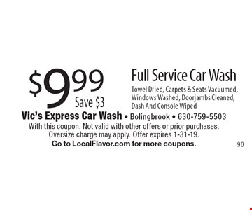 $9.99 Full Service Car Wash. Save $3. Towel Dried, Carpets & Seats Vacuumed, Windows Washed, Doorjambs Cleaned, Dash And Console Wiped. With this coupon. Not valid with other offers or prior purchases.Oversize charge may apply. Offer expires 1-31-19. Go to LocalFlavor.com for more coupons.