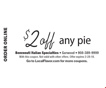 ORDER ONLINE $2 off any pie. With this coupon. Not valid with other offers. Offer expires 2-28-18. Go to LocalFlavor.com for more coupons.