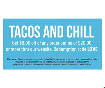 tacos and chill: get $8 off any online order of $20 or more through our website. Redemption code: LOVE. Must present this coupon to make promo valid. Not valid with other promos or discounts. One coupon valid per table. Only valid on orders online through our website www.taqueriaslosarcos.com. Expires 3/31/18. Only valid on carryout or delivery orders. Not valid with other promos or discounts. Expires 3/31/18.