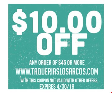 $10.00 off any order of $45 or more. With this coupon. Not valid with other offers. Expires 4/30/18.