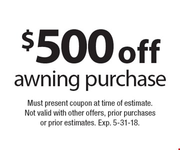 $500 off awning purchase. Must present coupon at time of estimate. Not valid with other offers, prior purchases or prior estimates. Exp. 5-31-18.