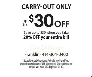 $30 Off up to Save up to $30 when you take 20% OFF your entire bill Carry-out only. Not valid on catering orders. Not valid on other offers, promotions or discounts. With this coupon. One certificate per person. Max value $30. Expires 1-31-19.