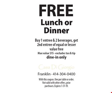Free Buy 1 entree & 2 beverages, get 2nd entree of equal or lesser value free Max value $15 - excludes tax & tipdine-in onlyLunch or Dinner . With this coupon. One per table or order. Not valid with other offers, prior purchases. Expires 1-31-19.