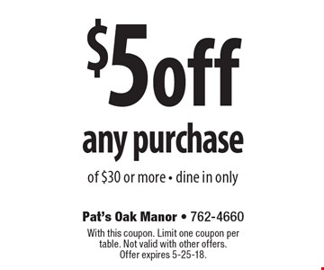 $5 off any purchase of $30 or more - dine in only. With this coupon. Limit one coupon per table. Not valid with other offers. Offer expires 5-25-18.