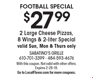 FOOTBALL SPECIAL $27.99 2 Large Cheese Pizzas, 8 Wings & 2-liter Special valid Sun, Mon & Thurs only. With this coupon. Not valid with other offers. Expires 2-28-18. Go to LocalFlavor.com for more coupons.