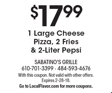 $17.99 1 Large Cheese Pizza, 2 Fries & 2-Liter Pepsi. With this coupon. Not valid with other offers. Expires 2-28-18. Go to LocalFlavor.com for more coupons.